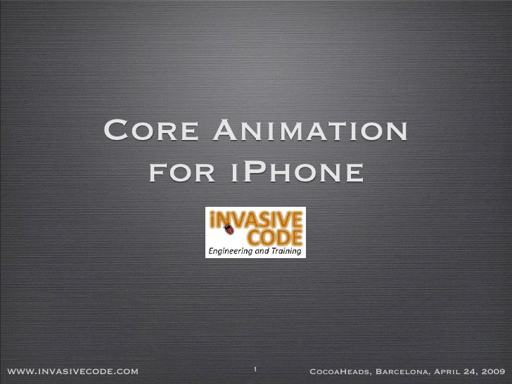 Core Animation                 for iPhone    www.invasivecode.com   1   CocoaHeads, Barcelona, April 24, 2009