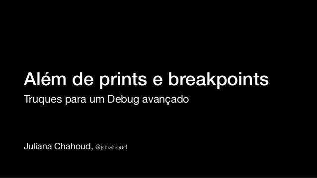 Juliana Chahoud, @jchahoud Além de prints e breakpoints Truques para um Debug avançado