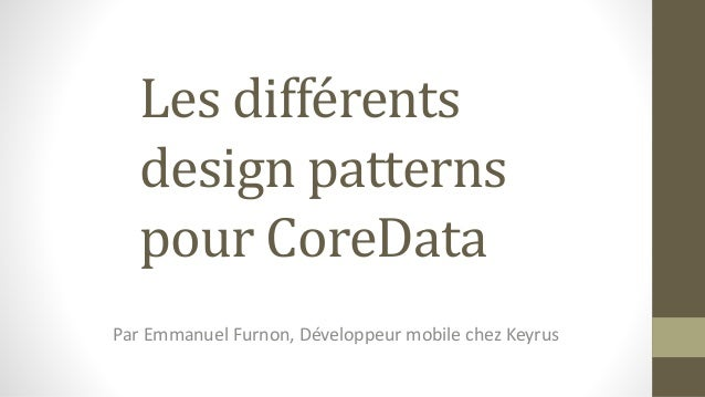 Les différents design patterns pour CoreData Par Emmanuel Furnon, Développeur mobile chez Keyrus