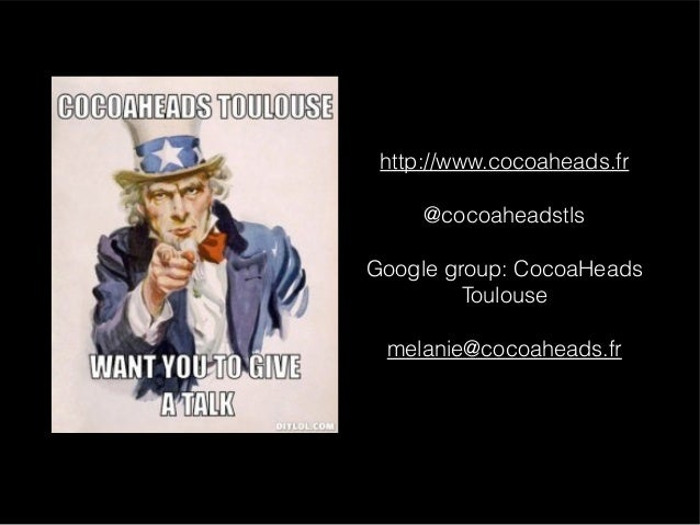 http://www.cocoaheads.fr @cocoaheadstls Google group: CocoaHeads Toulouse melanie@cocoaheads.fr