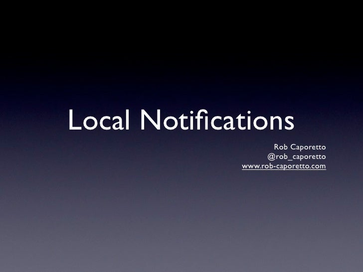 Local Notifications                     Rob Caporetto                    @rob_caporetto              www.rob-caporetto.com