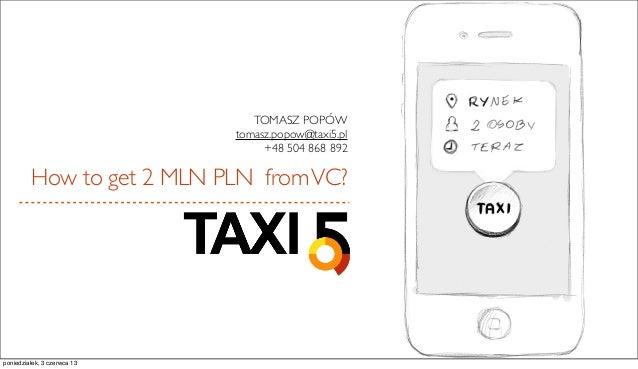 How to get 2 MLN PLN fromVC?TOMASZ POPÓWtomasz.popow@taxi5.pl+48 504 868 892poniedziałek, 3 czerwca 13