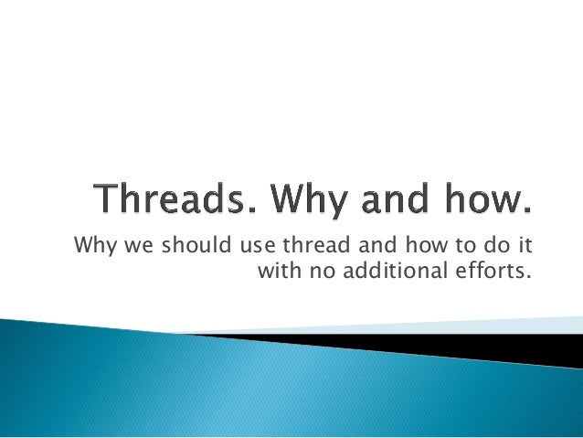 Why we should use thread and how to do itwith no additional efforts.