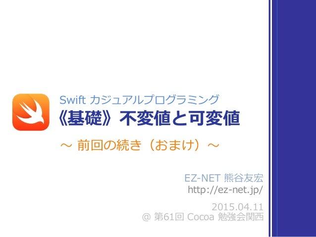 EZ-‐‑‒NET 熊⾕谷友宏   http://ez-‐‑‒net.jp/ 2015.04.11  @ 第61回 Cocoa 勉強会関⻄西 Swift カジュアルプログラミング 《基礎》不不変値と可変値 〜~ 前回の続き(お...
