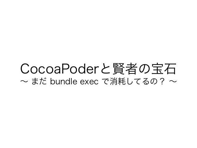 CocoaPoderと賢者の宝石 ∼ まだ bundle exec で消耗してるの? ∼