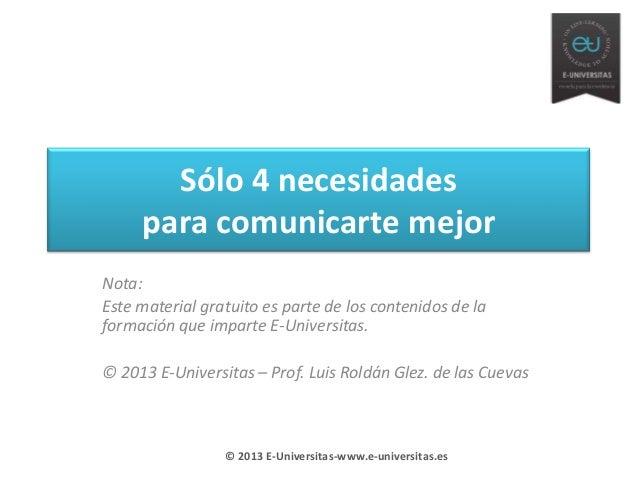 Sólo 4 necesidadespara comunicarte mejorNota:Este material gratuito es parte de los contenidos de laformación que imparte ...