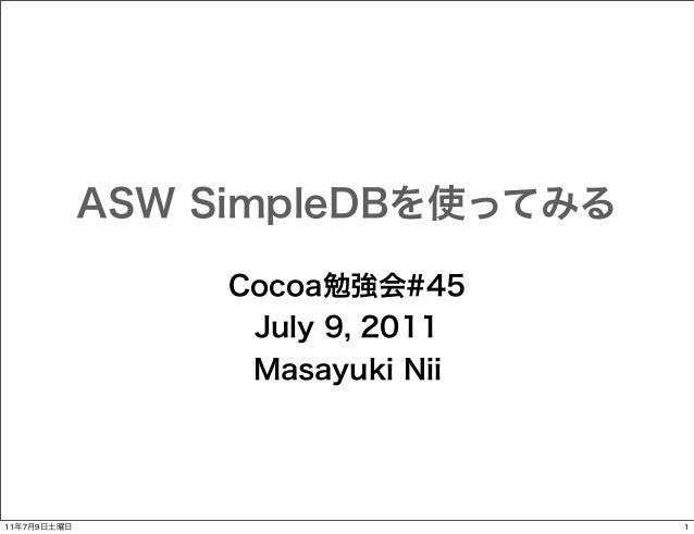 ASW SimpleDBを使ってみる Cocoa勉強会#45 July 9, 2011 Masayuki Nii  11年7月9日土曜日  1