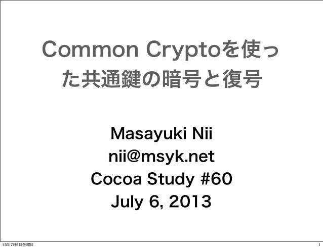 Common Cryptoを使っ た共通 の暗号と復号 Masayuki Nii nii@msyk.net Cocoa Study #60 July 6, 2013 13年7月5日金曜日  1