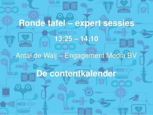Ronde tafel – expert sessies 13:25 – 14:10 Antal de Waij – Engagement Media BV De contentkalender