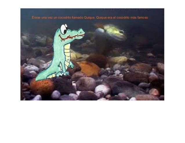 Érase una vez un cocodrilo llamado Quique. Quique era el cocodrilo más famoso