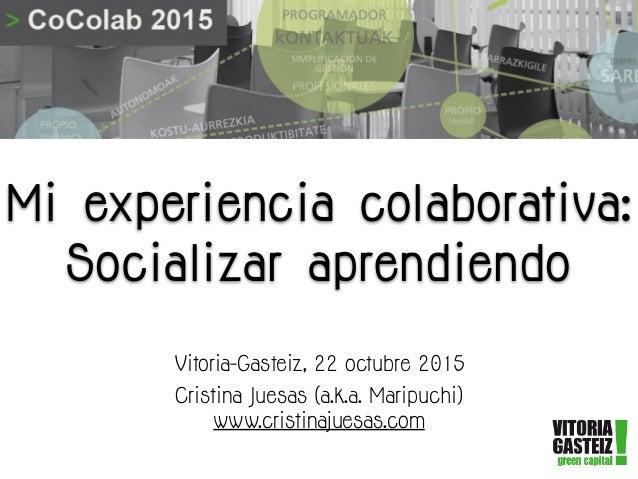 Mi experiencia colaborativa: Socializar aprendiendo Vitoria-Gasteiz, 22 octubre 2015 Cristina Juesas (a.k.a. Maripuchi) ww...