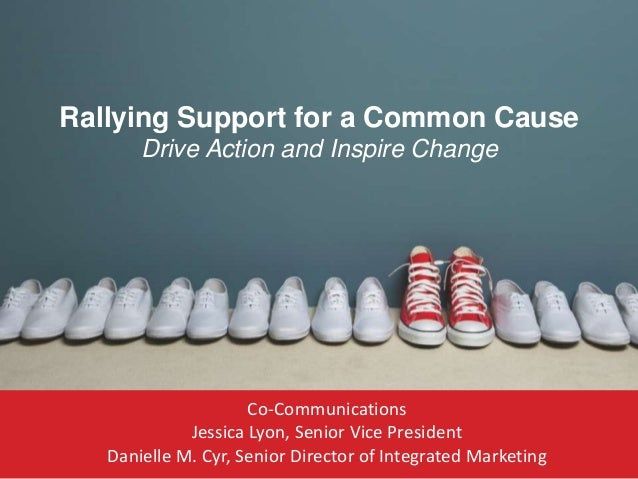 Rallying Support for a Common Cause Drive Action and Inspire Change  Co-Communications Jessica Lyon, Senior Vice President...