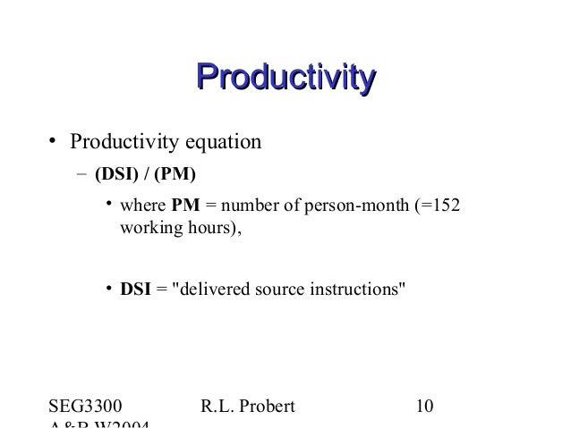 SEG3300 R.L. Probert 10 ProductivityProductivity • Productivity equation – (DSI) / (PM) • where PM = number of person-mont...