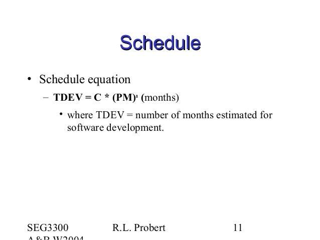 SEG3300 R.L. Probert 11 ScheduleSchedule • Schedule equation – TDEV = C * (PM)n (months) • where TDEV = number of months e...
