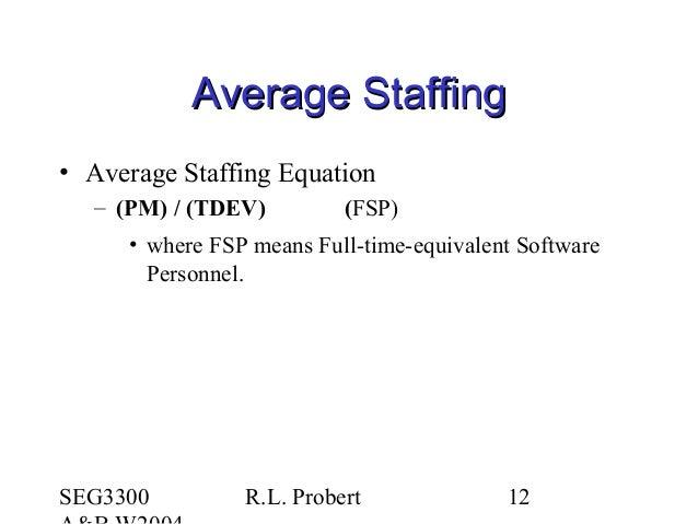 SEG3300 R.L. Probert 12 Average StaffingAverage Staffing • Average Staffing Equation – (PM) / (TDEV) (FSP) • where FSP mea...
