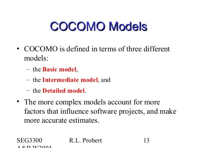 SEG3300 R.L. Probert 13 COCOMO ModelsCOCOMO Models • COCOMO is defined in terms of three different models: – the Basic mod...