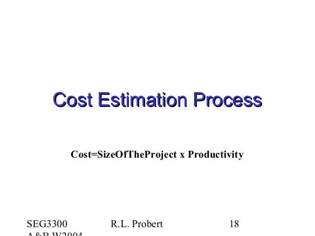 SEG3300 R.L. Probert 18 Cost Estimation ProcessCost Estimation Process Cost=SizeOfTheProject x Productivity