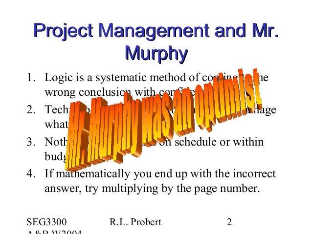 SEG3300 R.L. Probert 2 Project Management and Mr.Project Management and Mr. MurphyMurphy 1. Logic is a systematic method o...