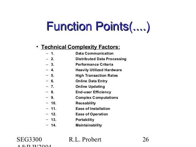 SEG3300 R.L. Probert 26 Function Points(....)Function Points(....) • Technical Complexity Factors: – 1. Data Communication...