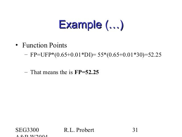 SEG3300 R.L. Probert 31 Example (…)Example (…) • Function Points – FP=UFP*(0.65+0.01*DI)= 55*(0.65+0.01*30)=52.25 – That m...