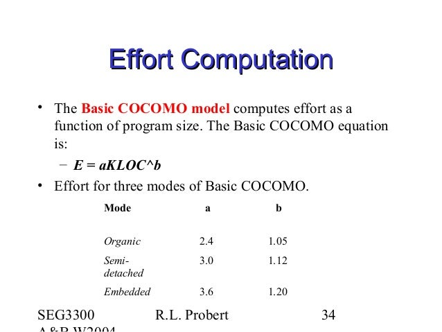 SEG3300 R.L. Probert 34 Effort ComputationEffort Computation • The Basic COCOMO model computes effort as a function of pro...