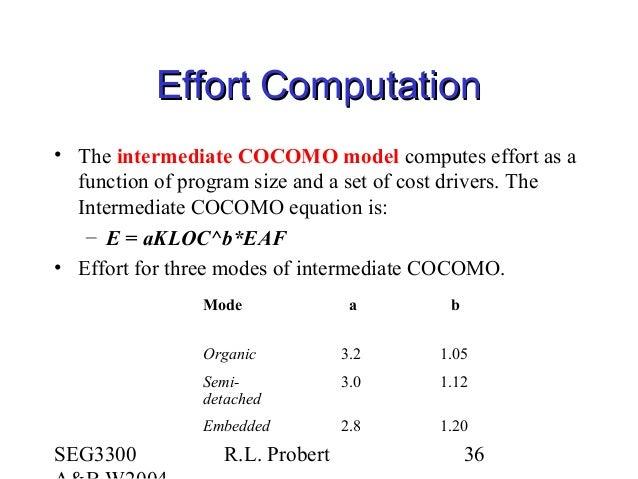 SEG3300 R.L. Probert 36 Effort ComputationEffort Computation • The intermediate COCOMO model computes effort as a function...
