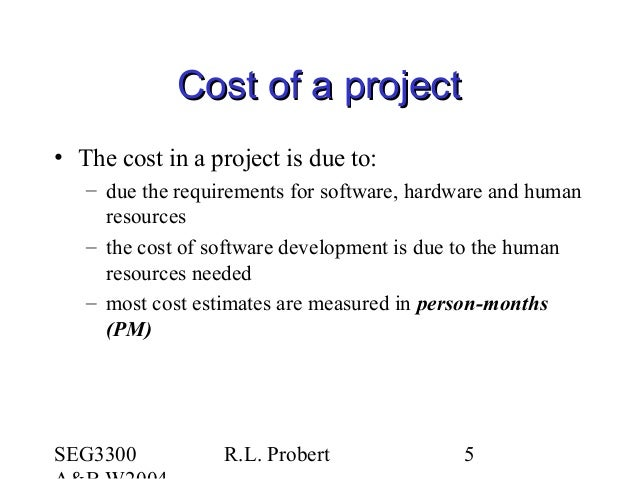 SEG3300 R.L. Probert 5 Cost of a projectCost of a project • The cost in a project is due to: – due the requirements for so...