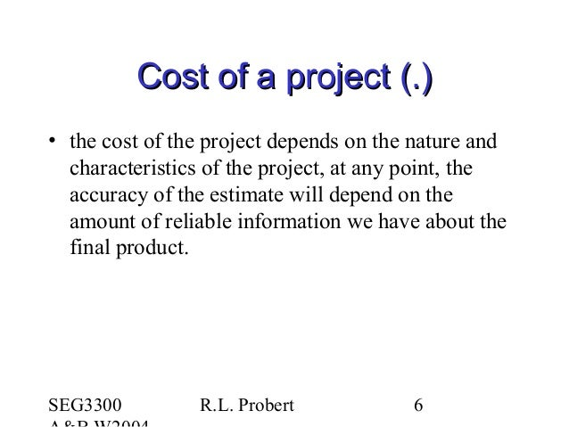SEG3300 R.L. Probert 6 Cost of a project (.)Cost of a project (.) • the cost of the project depends on the nature and char...