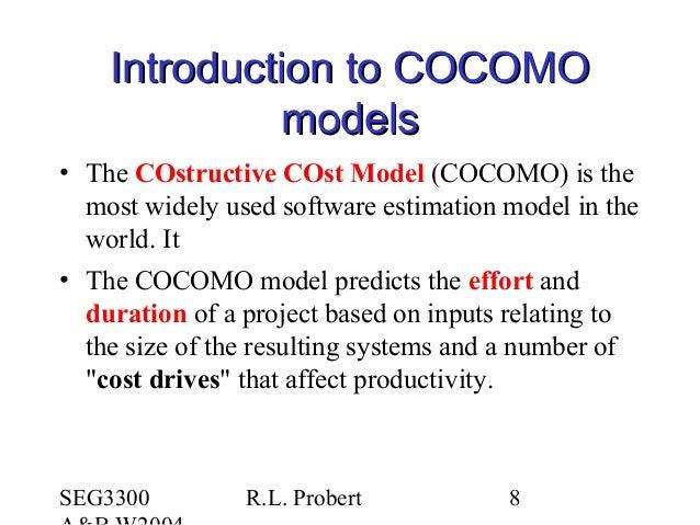 SEG3300 R.L. Probert 8 Introduction to COCOMOIntroduction to COCOMO modelsmodels • The COstructive COst Model (COCOMO) is ...