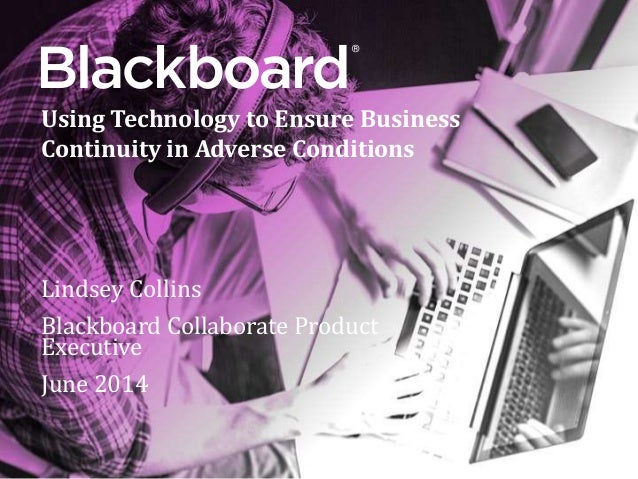 ® Lindsey Collins Blackboard Collaborate Product Executive June 2014 Using Technology to Ensure Business Continuity in Adv...