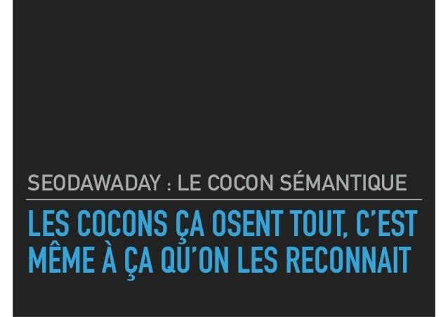 LES COCONS ÇA OSENT TOUT, C'EST MÊME À ÇA QU'ON LES RECONNAIT SEODAWADAY : LE COCON SÉMANTIQUE
