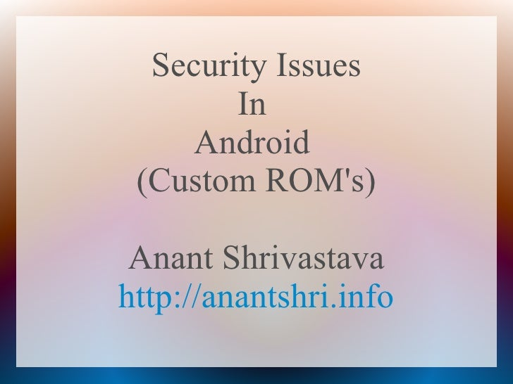 Security Issues        In     Android (Custom ROMs) Anant Shrivastavahttp://anantshri.info
