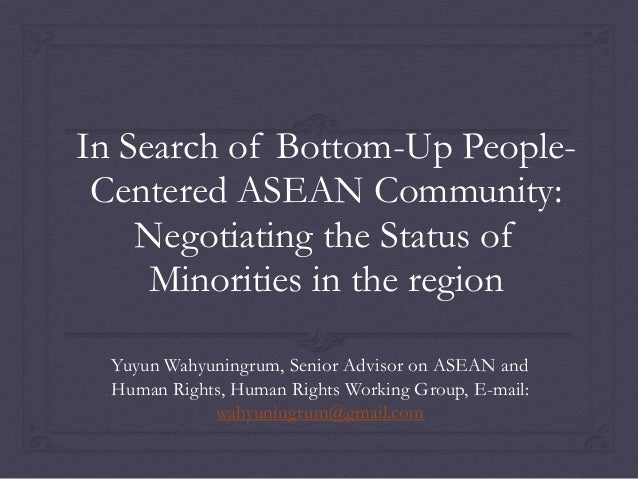 In Search of Bottom-Up PeopleCentered ASEAN Community: Negotiating the Status of Minorities in the region Yuyun Wahyuningr...