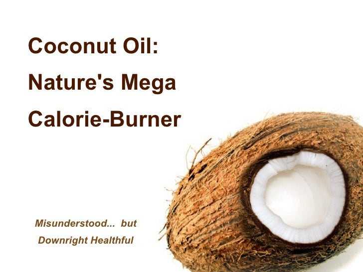 Coconut Oil:  Nature's Mega Calorie-Burner Misunderstood...  but Downright Healthful