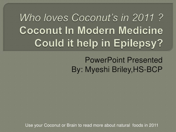 Who loves Coconut's in 2011 ?Coconut In Modern MedicineCould it help in Epilepsy?<br />PowerPoint Presented <br />By: Myes...