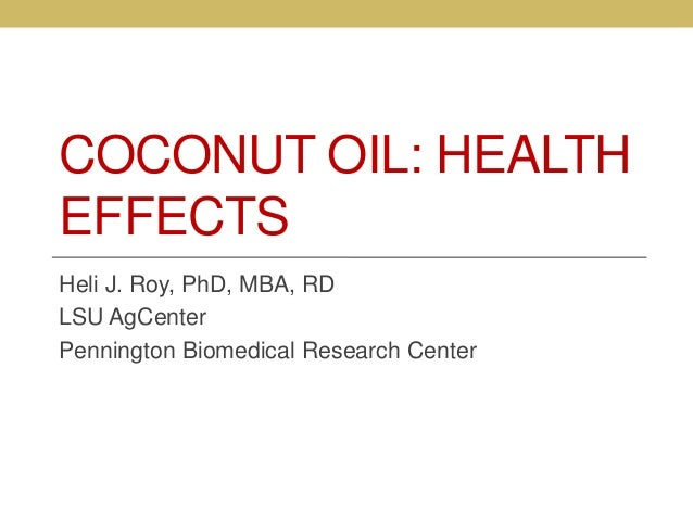 COCONUT OIL: HEALTH EFFECTS Heli J. Roy, PhD, MBA, RD LSU AgCenter Pennington Biomedical Research Center