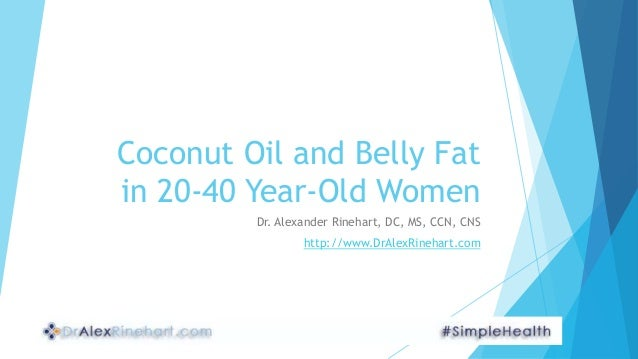 Coconut Oil and Belly Fat in 20-40 Year-Old Women Dr. Alexander Rinehart, DC, MS, CCN, CNS http://www.DrAlexRinehart.com