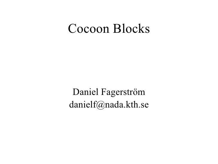 Cocoon Blocks <ul><ul><li>Daniel Fagerström </li></ul></ul><ul><ul><li>[email_address] </li></ul></ul>