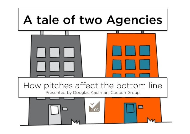 A tale of two Agencies How pitches affect the bottom line Presented by Douglas Kaufman, Cocoon Group