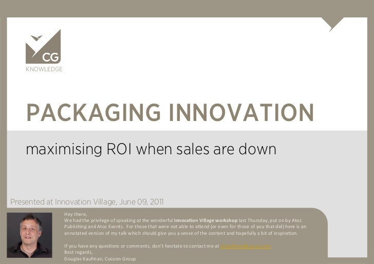 KNOWLEDGE    PACKAGING INNOVATION    maximising ROI when sales are downPresented at Innovation Village, June 09, 2011     ...
