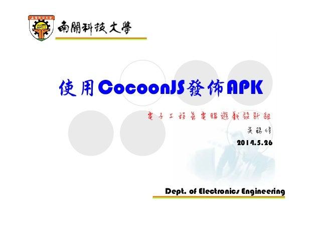 Dept. of Electronics Engineering 使用CocoonJS發佈APK 電子工程系電腦遊戲設計組 吳錫修 2014.5.26