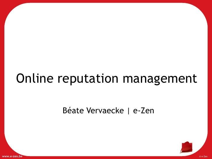 Online reputation management                 Béate Vervaecke | e-Zen     www.e-zen.be                             © e-Zen