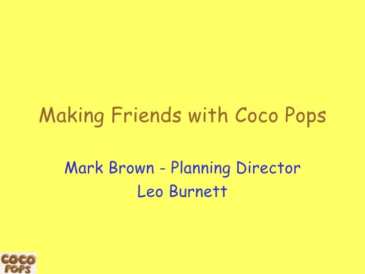 Making Friends with Coco Pops Mark Brown - Planning Director Leo Burnett