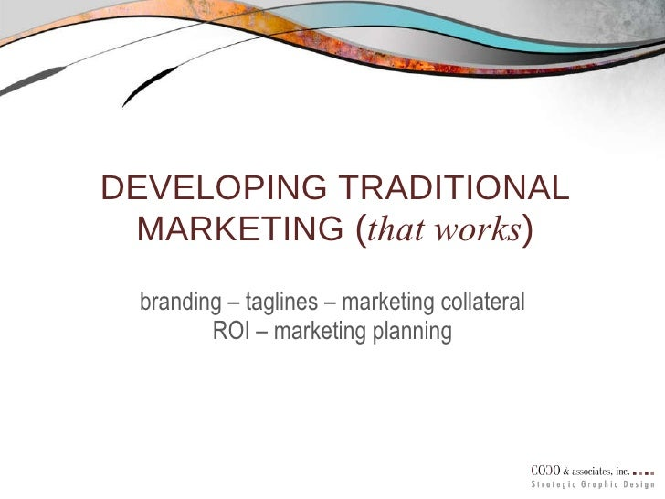 DEVELOPING TRADITIONAL MARKETING  ( that works ) branding – taglines – marketing collateral ROI – marketing planning