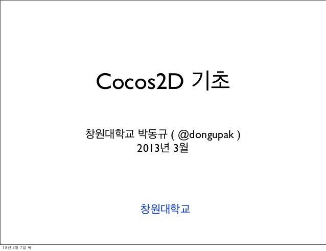 Cocos2D 기초                 창원대학교 박동규 ( @dongupak )                       2013년 3월                         창원대학교13년 2월 7일...