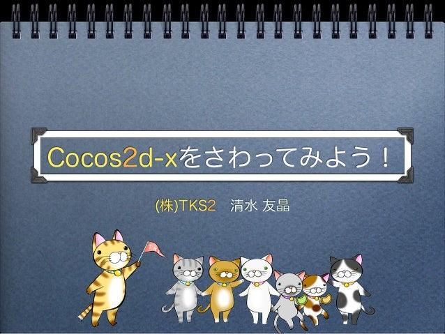 Cocos2d-xをさわってみよう!     (株)TKS2清水 友晶