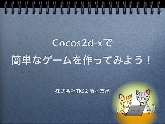 Cocos2d-xで簡単なゲームを作ってみよう!    株式会社TKS2 清水友晶