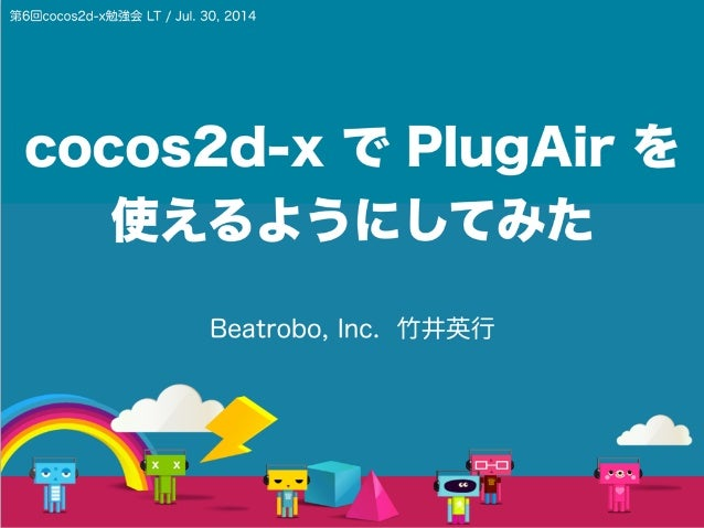 cocos2d-x で PlugAir を 使えるようにしてみた Beatrobo, Inc. 竹井英行 第6回cocos2d-x勉強会 LT / Jul. 30, 2014