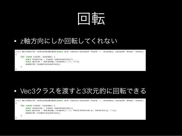回転 • z軸方向にしか回転してくれない ! ! • Vec3クラスを渡すと3次元的に回転できる void HelloWorld::onTouchesEnded(const std::vector<cocos2d::Touch *> &touc...