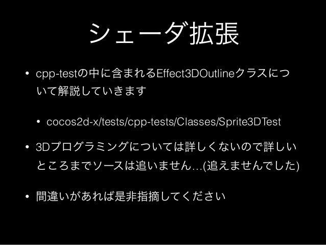 シェーダ拡張 • cpp-testの中に含まれるEffect3DOutlineクラスにつ いて解説していきます • cocos2d-x/tests/cpp-tests/Classes/Sprite3DTest • 3Dプログラミングについては詳...